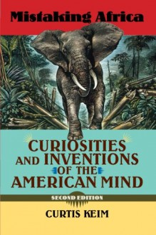 Mistaking Africa: Curiosities and Inventions of the American Mind, Second Edition - Curtis A Keim