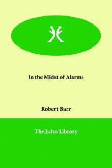 In the midst of alarms [microform]: a novel - Robert Barr