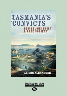 Tasmania's Convicts: How Felons Built a Free Society - Alison Alexander