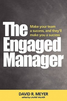 The Engaged Manager - David R. Meyer, Laurie Valaer