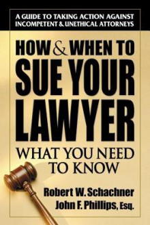 How & When to Sue Your Lawyer: What You Need to Know - Robert Schachner, Robert Phillips