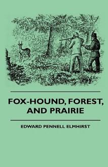Fox-Hound, Forest, and Prairie - Edward Pennell Elmhirst, Ernest Robertson Buckley