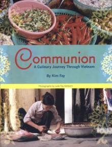 Communion. A Culinary Journey Through Vietnam. - Kim Fay, Fay Ashborn, Julie