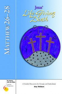 Matthew: Jesus Life-giving Death Chapters 26-28 (Six Weeks With the Bible) - Amy Welborn, Kevin Perrotta