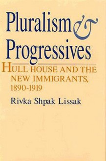 Pluralism and Progressives: Hull House and the New Immigrants, 1890-1919 - Rivka Shpak Lissak