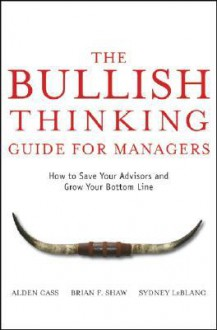 The Bullish Thinking Guide for Managers: How to Save Your Advisors and Grow Your Bottom Line - Alden Cass, Brian F. Shaw, Sydney LeBlanc, Amiya Nayak