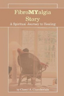Fibromyalgia Story: A Spiritual Journey to Healing - Cheryl A. Chamberlain