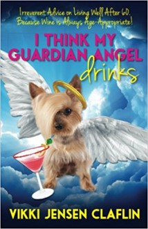 I Think My Guardian Angel Drinks: Irreverent Advice on Living Well After 60…. Because Wine is Always Age-Appropriate - Vikki Jensen Claflin
