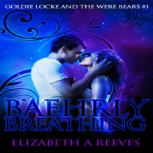 Baehrly Breathing: Goldie Locke and the Were Bears, Book 1 - Elizabeth A Reeves,Elizabeth A Reeves,L.E. Scott