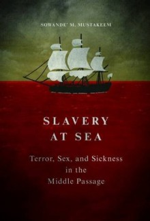 Slavery at Sea: Terror, Sex, and Sickness in the Middle Passage (New Black Studies Series) - Sowande M Mustakeem