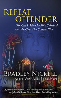 Repeat Offender: Sin City's Most Prolific Criminal and the Cop Who Caught Him - Bradley Nickell,Warren Jamison