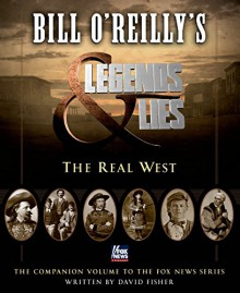 Bill O'Reilly's Legends and Lies: The Real West - David Fisher,Bill O'Reilly
