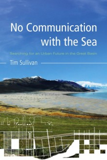 No Communication with the Sea: Searching for an Urban Future in the Great Basin - Tim Sullivan
