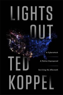 Lights Out: A Cyberattack, A Nation Unprepared, Surviving the Aftermath by Ted Koppel (2015-10-27) - Ted Koppel;