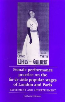 Female Performance Practice on the Fin-de-Siecle Popular Stage of London and Paris: Experiment and Advertisement - Catherine Hindson