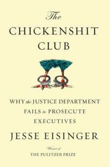 The Chickenshit Club: The Justice Department and Its Failure to Prosecute White-Collar Criminals - Jesse Eisinger