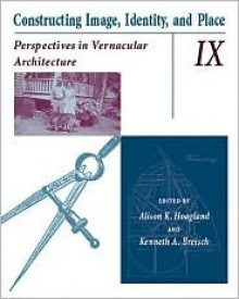 Constructing Image, Identity, And Place: Perspectives In Vernacular Architecture - Alison K. Hoagland, Alison K. Hoagland