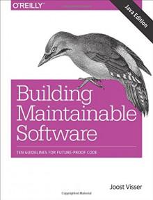 Building Maintainable Software, Java Edition: Ten Guidelines for Future-Proof Code - Gijs Wijnholds, Rob van der Leek, Sylvan Rigal, Joost Visser, Pascal van Eck