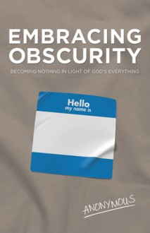 Embracing Obscurity: Becoming Nothing in Light of God's Everything - Anonymous