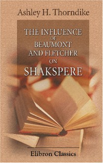 The Influence of Beaumont and Fletcher on Shakspere - Ashley Horace Thorndike