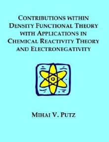 Contributions Within Density Functional Theory with Applications in Chemical Reactivity Theory and Electronegativity - Mihai V. Putz