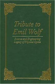 Tribute to Emil Wolf: Science and Engineering Legacy of Physical Optics - Tomasz P. Jannson, Tomasz P. Jannson