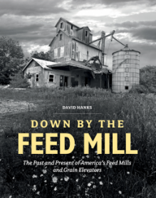 Down by the Feed Mill: The Past and Present of America's Feed Mills and Grain Elevators - David Hanks