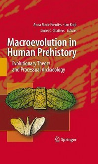 Macroevolution in Human Prehistory: Evolutionary Theory and Processual Archaeology - Anna Prentiss, Ian Kuijt, James C. Chatters