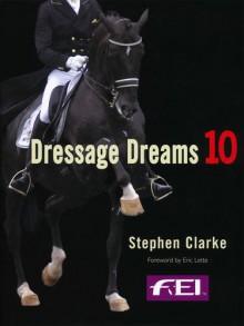 Dressage Dreams 10: Celebration of Perfection - Stephen Clarke, Valerie Lewis, Jane Kidd, Paul Harding, Edward Gal and Totilas