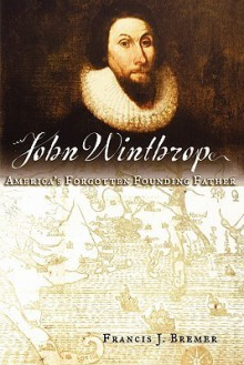 John Winthrop: America's Forgotten Founding Father - Francis J. Bremer