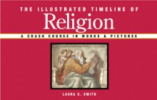 The Illustrated Timeline of Religion: A Crash Course in Words & Pictures - Laura S. Smith