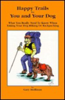 Happy Trails for You and Your Dog: What You Really Need to Know When Taking Your Dog Hiking or Backpacking - Gary Hoffman