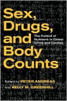 Sex, Drugs & Body Counts: The Politics of Numbers in Global Crime & Conflict - Peter Andreas, Kelly M. Greenhill