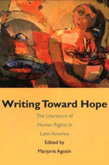 Writing Toward Hope: The Literature of Human Rights in Latin America - Marjorie Agosín, Marjorie Agosín