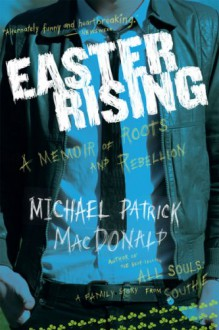 Easter Rising: An Irish American Coming Up from Unde - Michael Patrick MacDonald