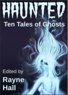Haunted: Ten Tales of Ghosts - Rayne Hall,Sera Hayes,Jonathan Broughton,Grayson Bray Morris,Kiersten Hartrim,Carole Ann Moleti,Douglas Kolacki,William Meikle,Tracie McBride