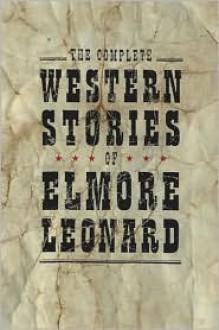 Complete Western Stories of - Elmore Leonard