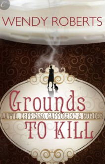 Grounds to Kill - Wendy Roberts