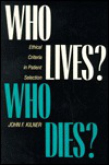 Who Lives? Who Dies?: Ethical Criteria in Patient Selection - John F. Kilner