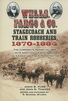 Wells, Fargo & Co. Stagecoach and Train Robberies, 1870-1884 - James B. Hume, John N. Thacker, R. Michael Wilson