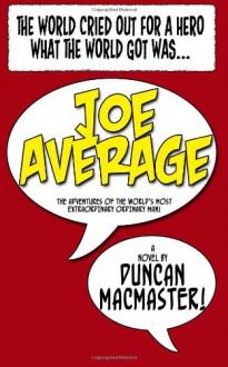 Joe Average: The adventures of the world's most extraordinary ordinary man. - Mr. Duncan R MacMaster