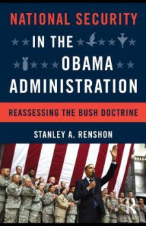 National Security in the Obama Administration: Reassessing the Bush Doctrine - Stanley A. Renshon
