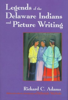 Legends of the Delaware Indians and Picture Writing - Richard C. Adams, Deborah Nichols