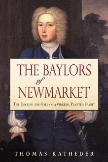 The Baylors of Newmarket: The Decline and Fall of a Virginia Planter Family - Thomas Katheder