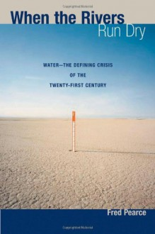 When the Rivers Run Dry: Water--The Defining Crisis of the Twenty-first Century - Fred Pearce