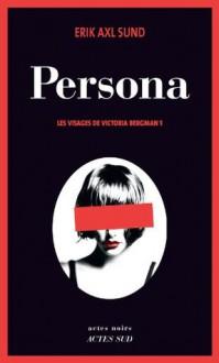 Persona: Les visages de Victoria Bergman 1 - Erik Axl Sund, Rémi Cassaigne