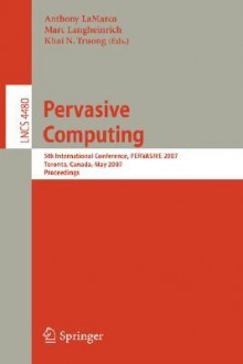 Pervasive Computing: 5th International Conference, Pervasive 2007, Toronto, Canada, May 13-16, 2007, Proceedings - Anthony LaMarca