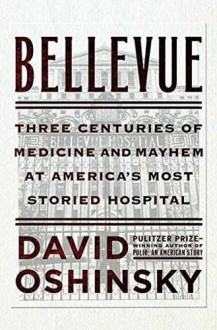 Bellevue: Three Centuries of Medicine and Mayhem at America's Most Storied Hospital - David Oshinsky