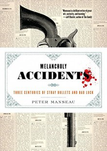 Melancholy Accidents: Three Centuries of Stray Bullets and Bad Luck - Peter Manseau