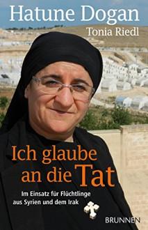 Ich glaube an die Tat: Im Einsatz für Flüchtlinge aus Syrien und dem Irak - Hatune Dogan,Tonia Riedl